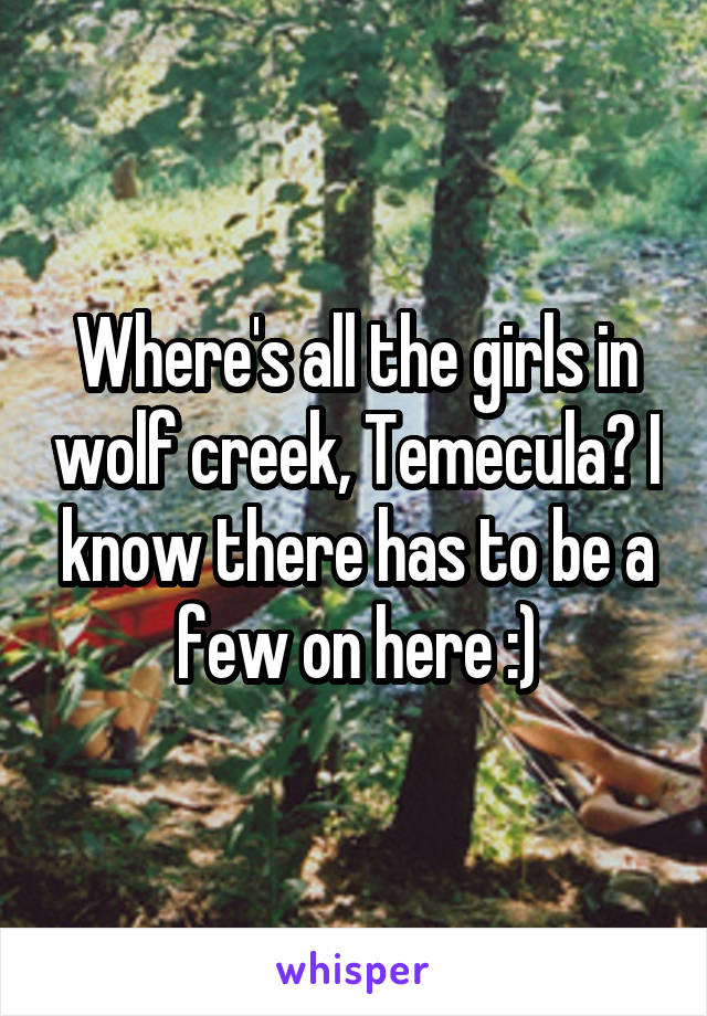 Where's all the girls in wolf creek, Temecula? I know there has to be a few on here :)