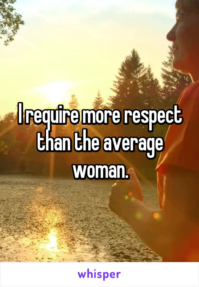 I require more respect than the average woman.