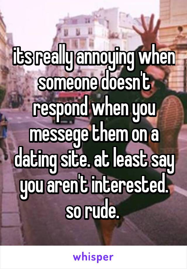 its really annoying when someone doesn't respond when you messege them on a dating site. at least say you aren't interested. so rude.