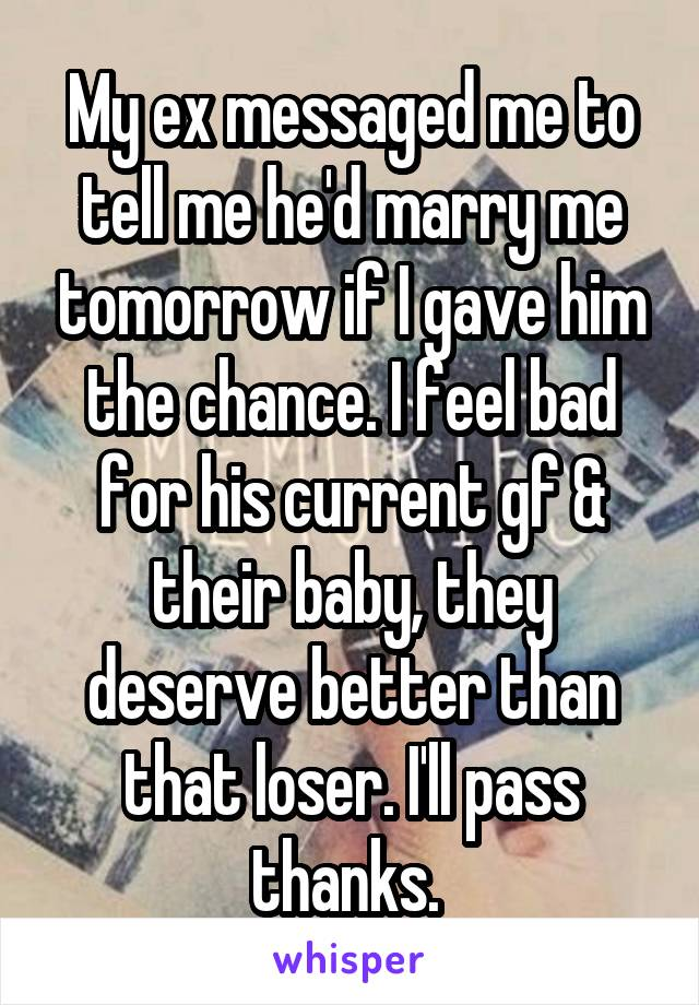 My ex messaged me to tell me he'd marry me tomorrow if I gave him the chance. I feel bad for his current gf & their baby, they deserve better than that loser. I'll pass thanks.
