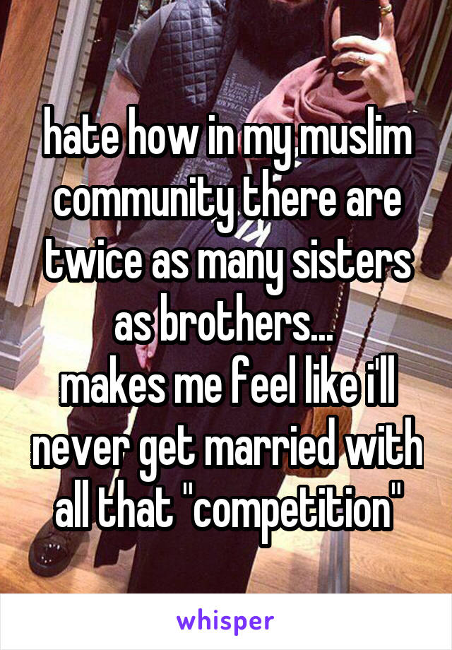 "hate how in my muslim community there are twice as many sisters as brothers...  makes me feel like i'll never get married with all that ""competition"""