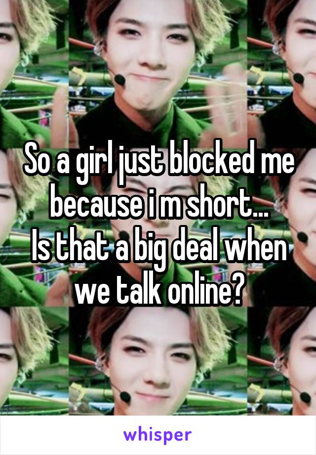 So a girl just blocked me because i m short... Is that a big deal when we talk online?