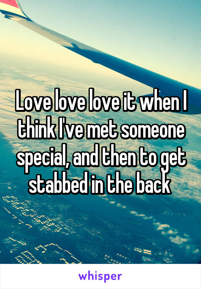 Love love love it when I think I've met someone special, and then to get stabbed in the back