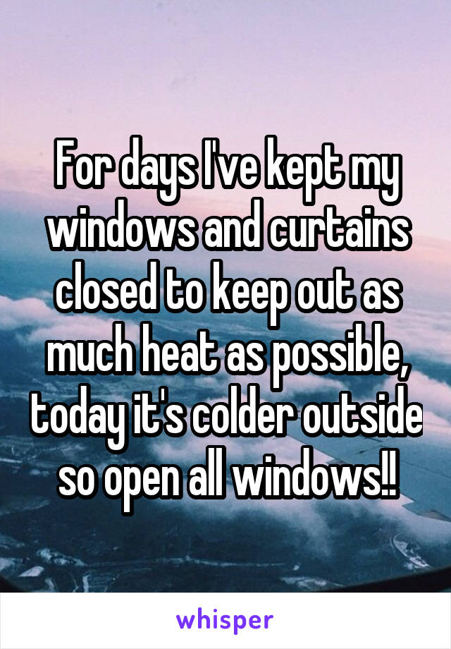 For days I've kept my windows and curtains closed to keep out as much heat as possible, today it's colder outside so open all windows!!