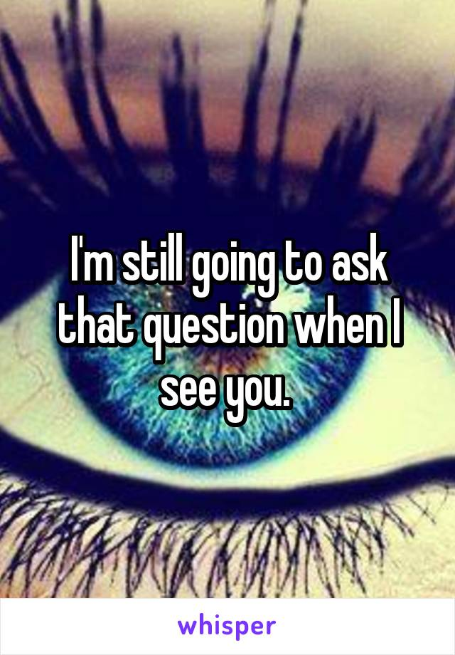 I'm still going to ask that question when I see you.