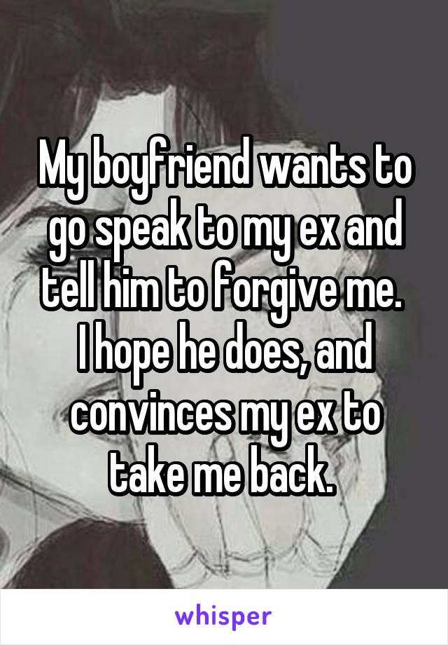 My boyfriend wants to go speak to my ex and tell him to forgive me.  I hope he does, and convinces my ex to take me back.