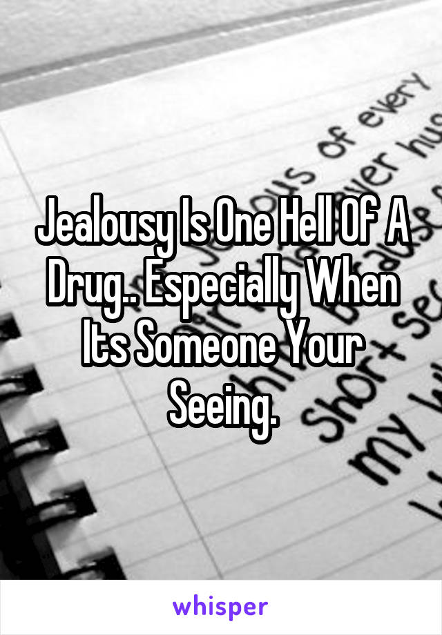 Jealousy Is One Hell Of A Drug.. Especially When Its Someone Your Seeing.
