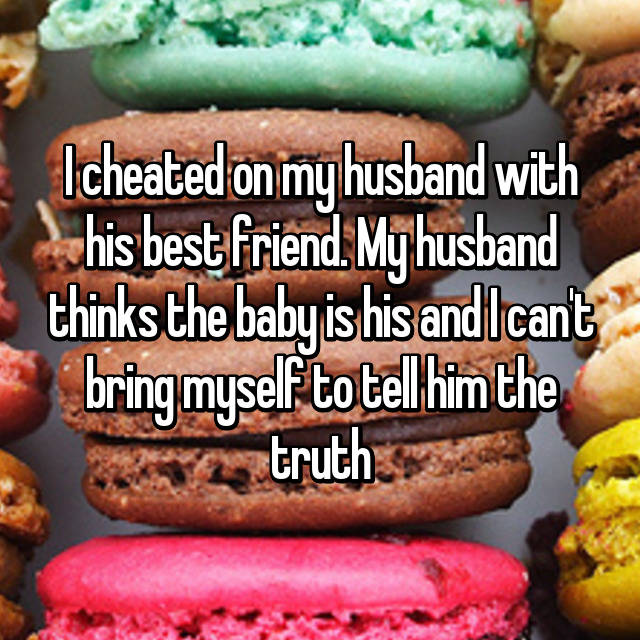 I cheated on my husband with his best friend. My husband thinks the baby is his and I can't bring myself to tell him the truth