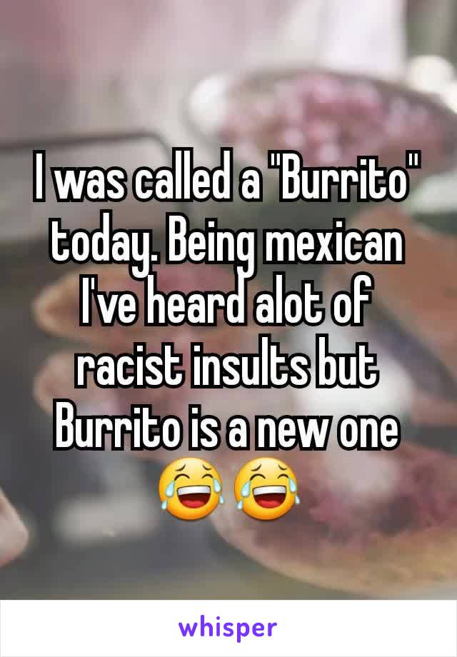 """I was called a """"Burrito"""" today. Being mexican I've heard alot of racist insults but Burrito is a new one 😂😂"""
