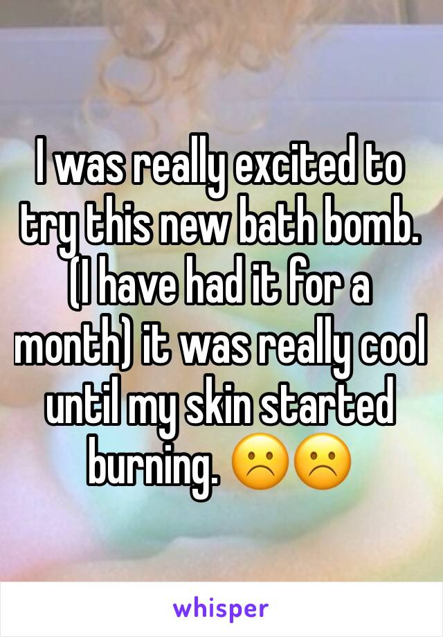I was really excited to try this new bath bomb. (I have had it for a month) it was really cool until my skin started burning. ☹️☹️