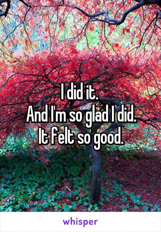 I did it.  And I'm so glad I did. It felt so good.