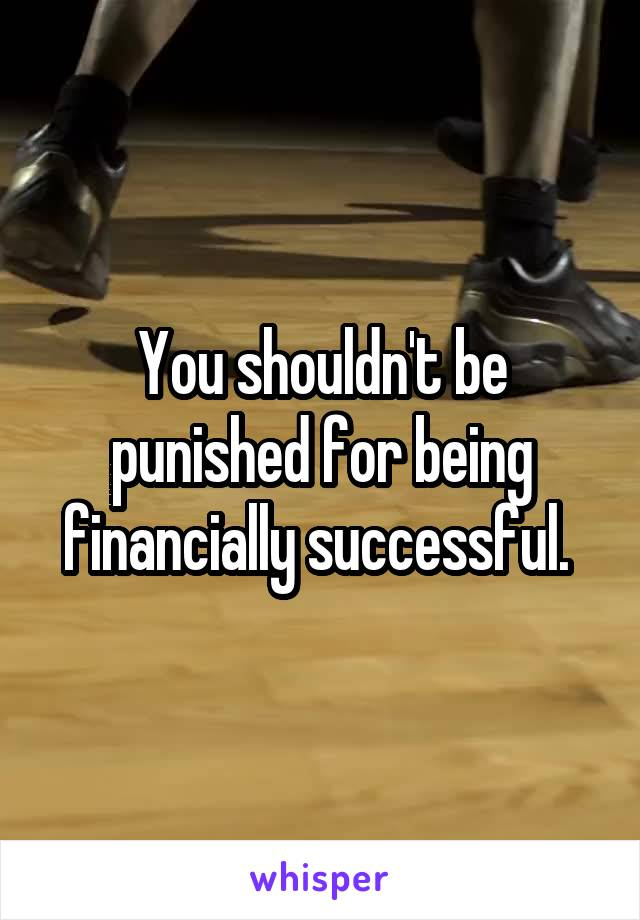 You shouldn't be punished for being financially successful.