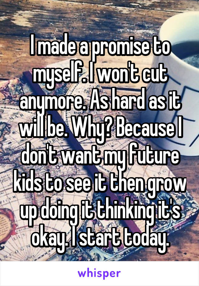 I made a promise to myself. I won't cut anymore. As hard as it will be. Why? Because I don't want my future kids to see it then grow up doing it thinking it's okay. I start today.