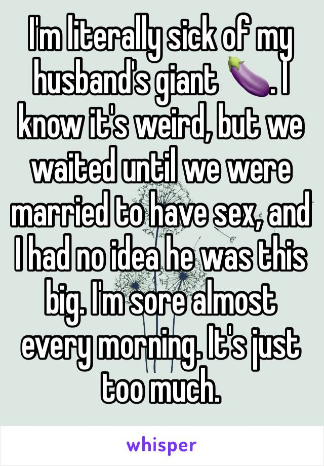 I'm literally sick of my husband's giant 🍆. I know it's weird, but we waited until we were married to have sex, and I had no idea he was this big. I'm sore almost every morning. It's just too much.