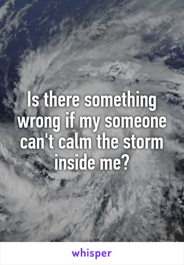 Is there something wrong if my someone can't calm the storm inside me?