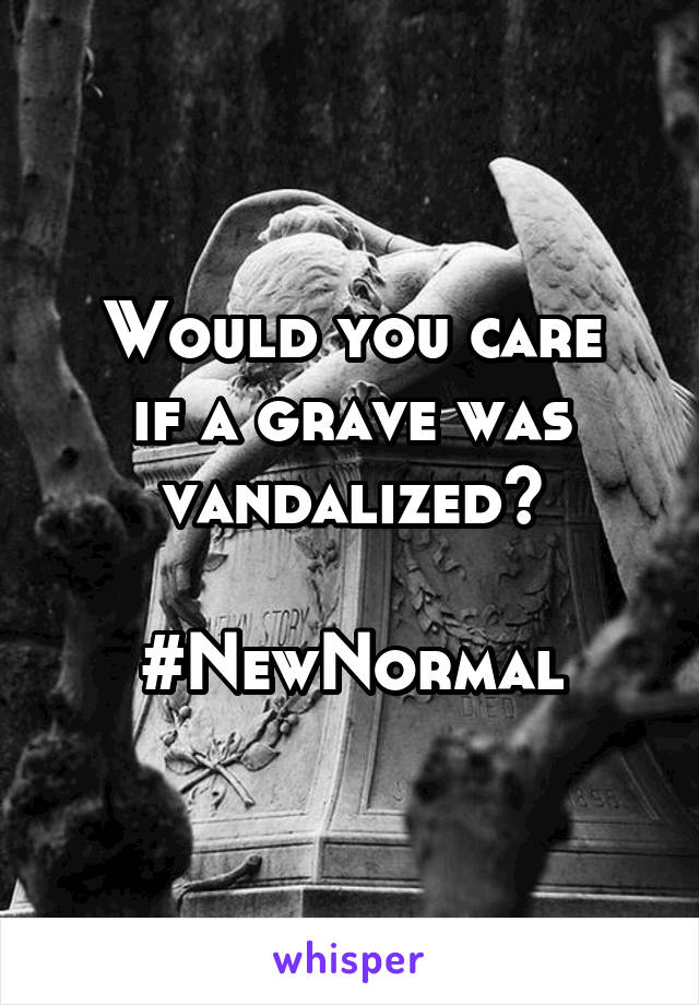 Would you care if a grave was vandalized?  #NewNormal