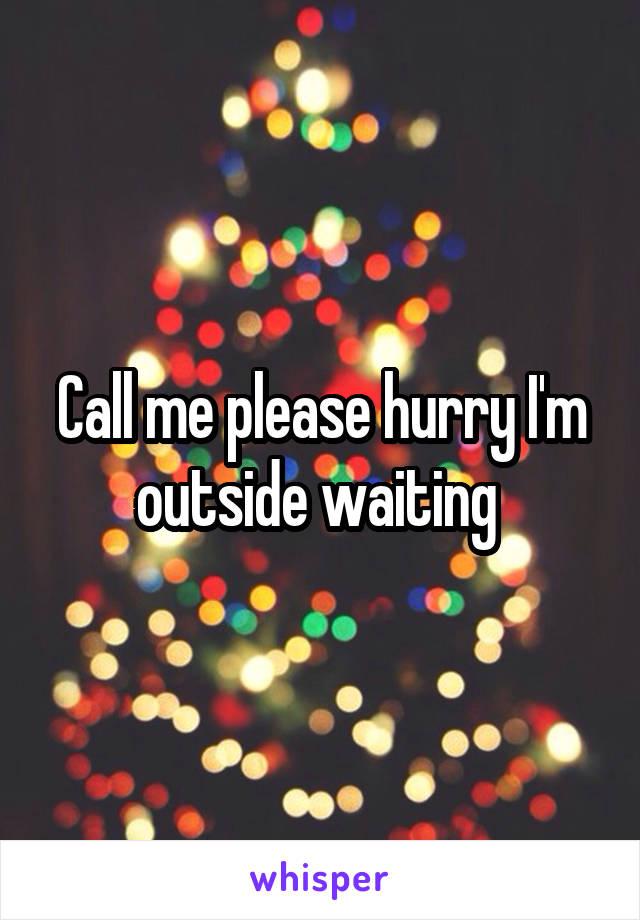 Call me please hurry I'm outside waiting