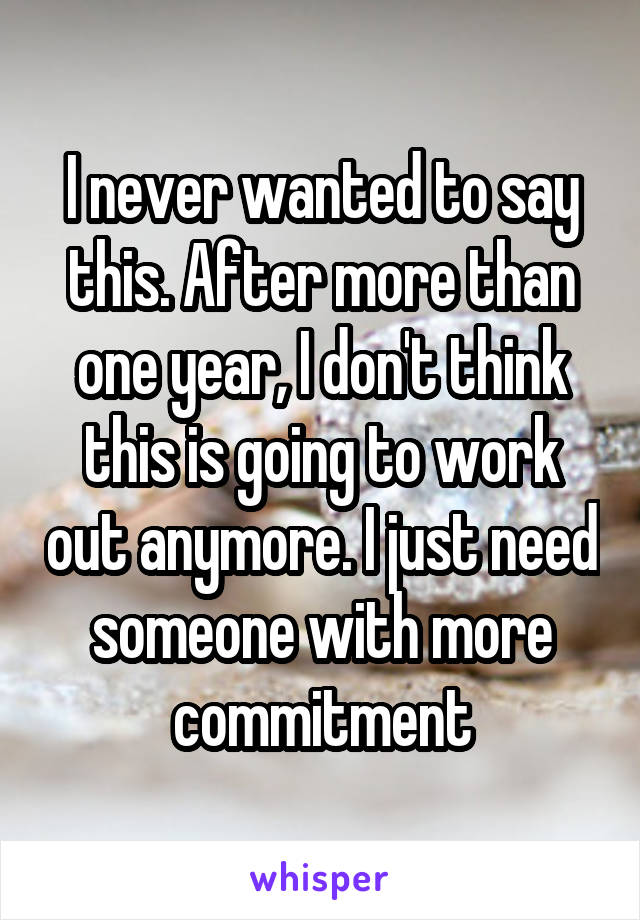 I never wanted to say this. After more than one year, I don't think this is going to work out anymore. I just need someone with more commitment