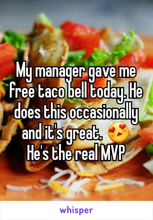 My manager gave me free taco bell today. He does this occasionally and it's great. 😍 He's the real MVP