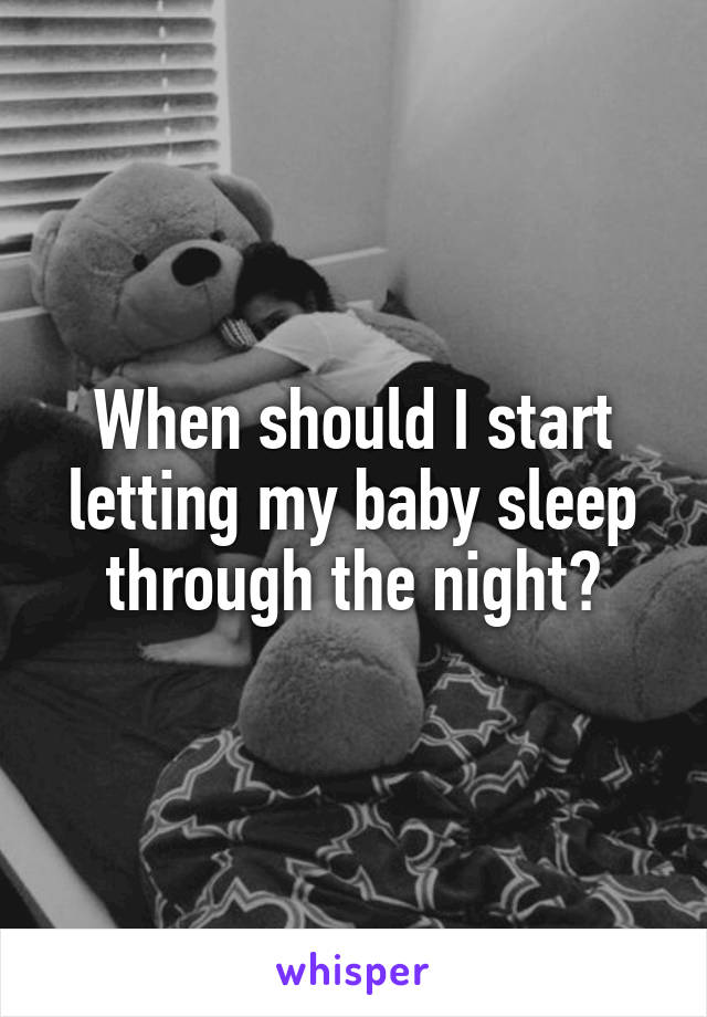 When should I start letting my baby sleep through the night?