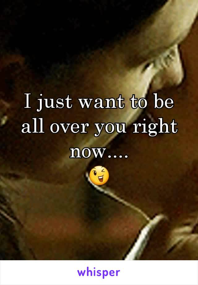 I just want to be all over you right now.... 😉