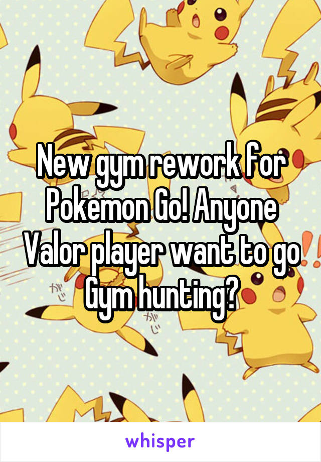 New gym rework for Pokemon Go! Anyone Valor player want to go Gym hunting?