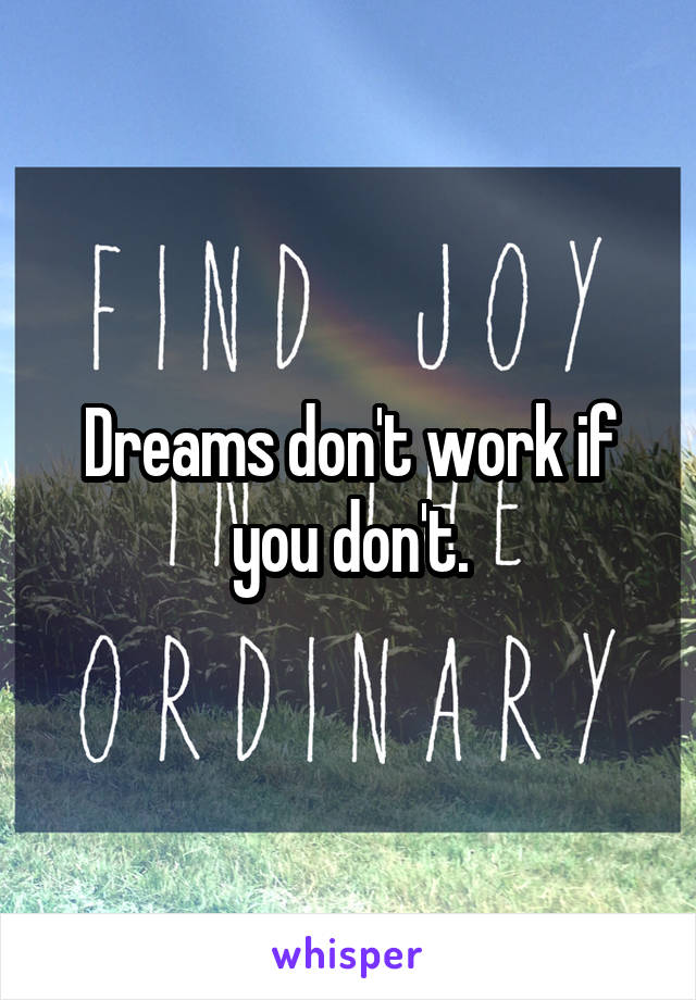 Dreams don't work if you don't.