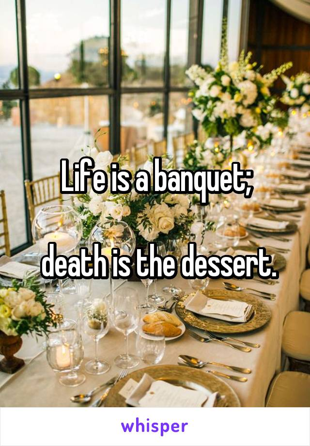 Life is a banquet;   death is the dessert.