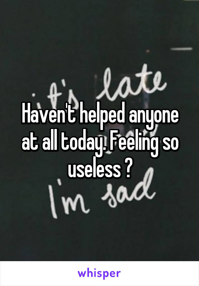 Haven't helped anyone at all today. Feeling so useless 😳