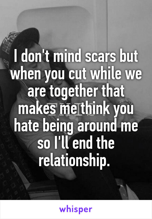 I don't mind scars but when you cut while we are together that makes me think you hate being around me so I'll end the relationship.