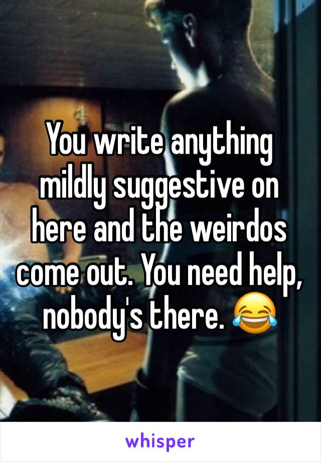 You write anything mildly suggestive on here and the weirdos come out. You need help, nobody's there. 😂