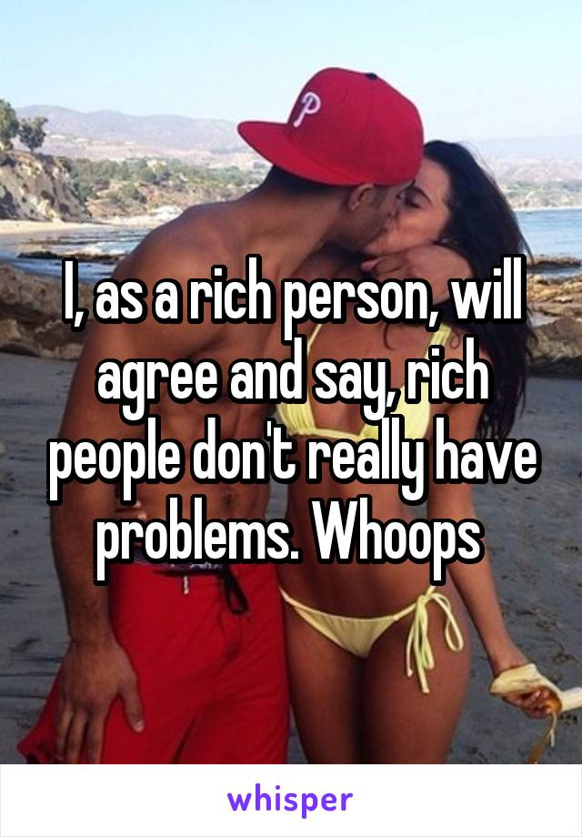 I, as a rich person, will agree and say, rich people don't really have problems. Whoops
