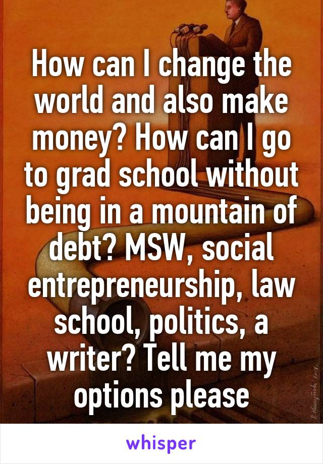 How can I change the world and also make money? How can I go to grad school without being in a mountain of debt? MSW, social entrepreneurship, law school, politics, a writer? Tell me my options please