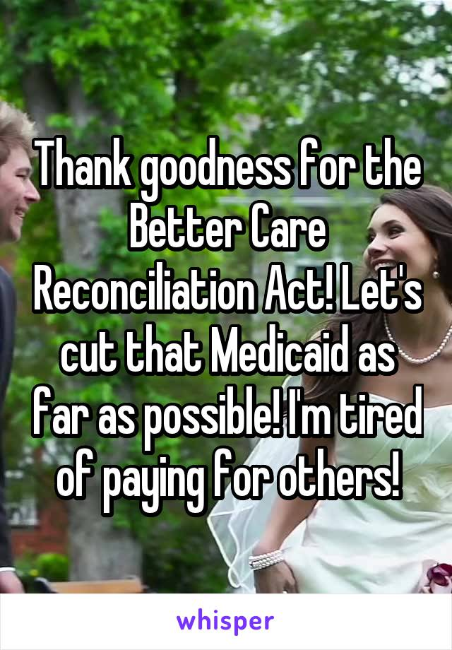 Thank goodness for the Better Care Reconciliation Act! Let's cut that Medicaid as far as possible! I'm tired of paying for others!