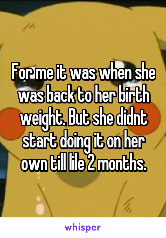 For me it was when she was back to her birth weight. But she didnt start doing it on her own till lile 2 months.