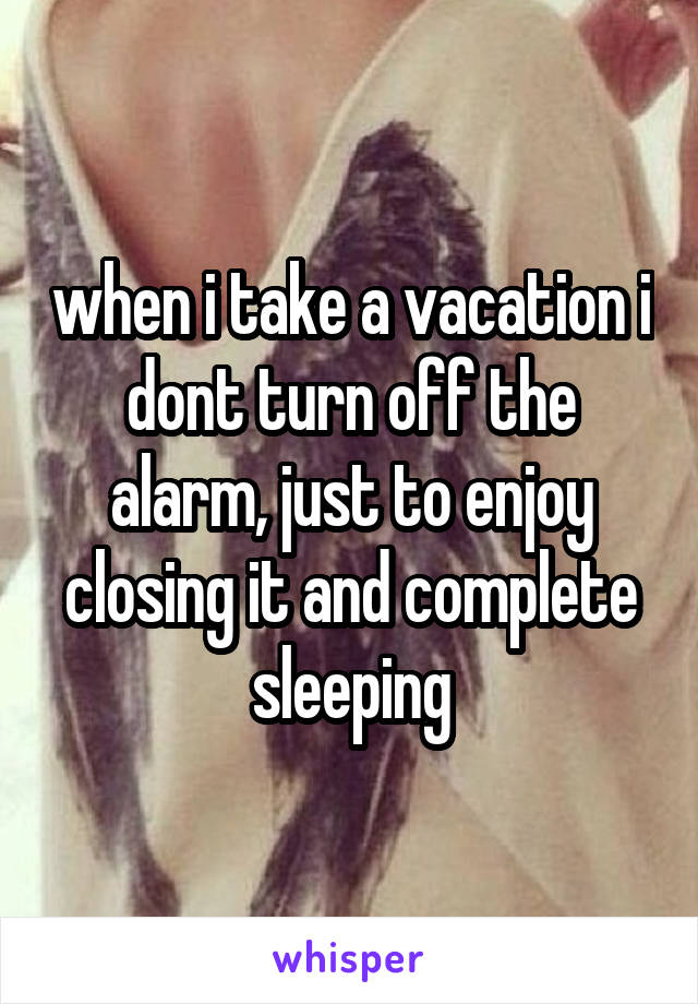 when i take a vacation i dont turn off the alarm, just to enjoy closing it and complete sleeping
