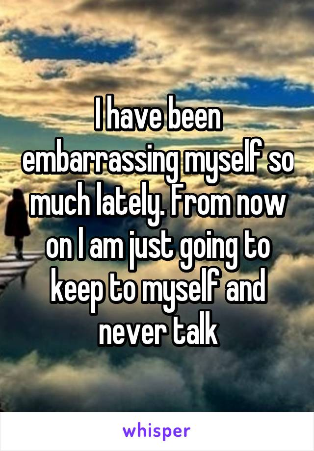 I have been embarrassing myself so much lately. From now on I am just going to keep to myself and never talk