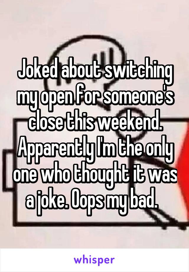 Joked about switching my open for someone's close this weekend. Apparently I'm the only one who thought it was a joke. Oops my bad.