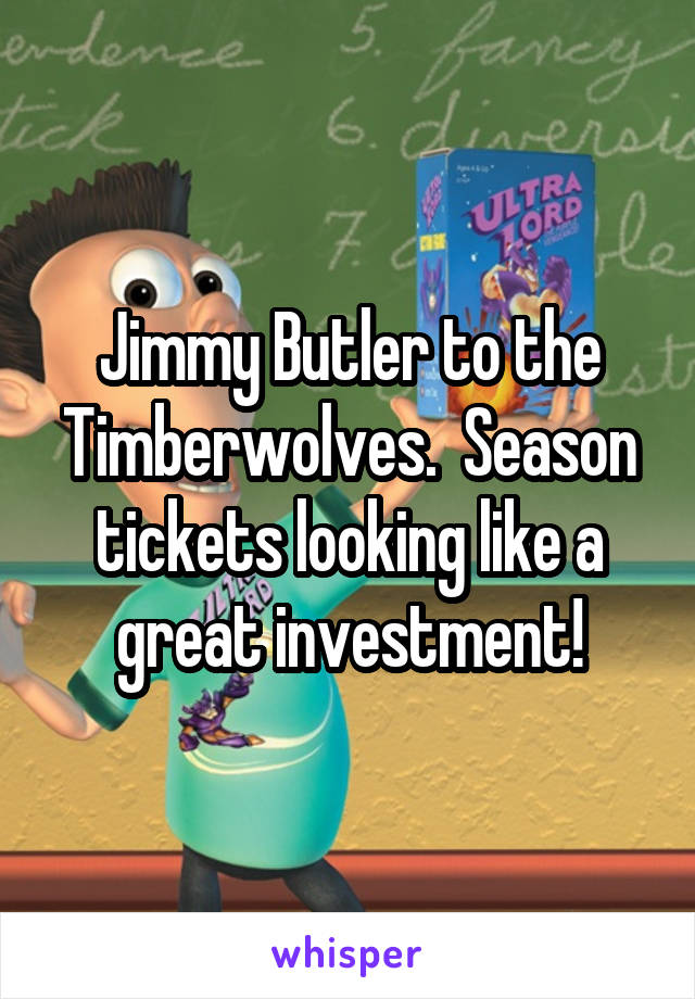 Jimmy Butler to the Timberwolves.  Season tickets looking like a great investment!
