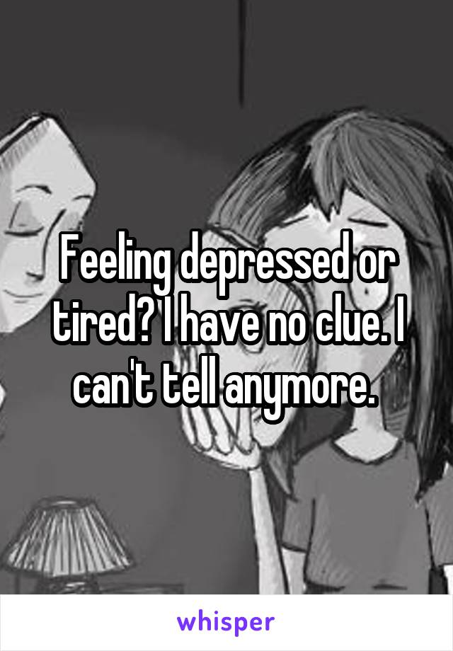 Feeling depressed or tired? I have no clue. I can't tell anymore.