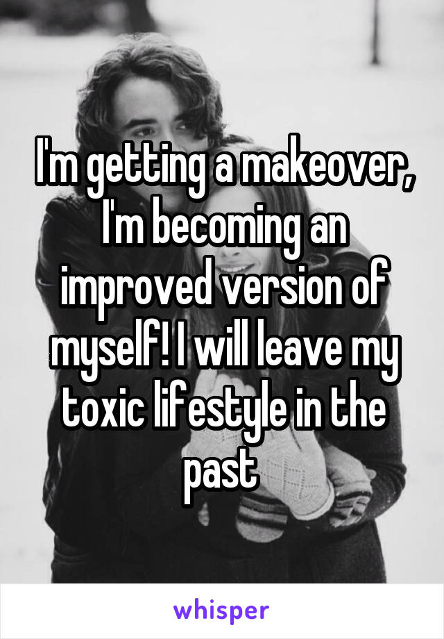 I'm getting a makeover, I'm becoming an improved version of myself! I will leave my toxic lifestyle in the past