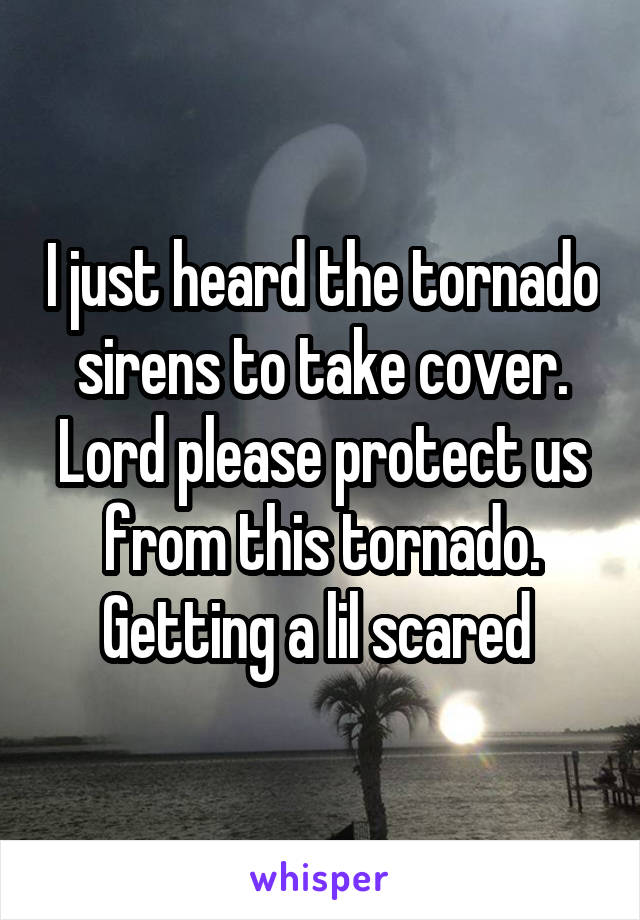 I just heard the tornado sirens to take cover. Lord please protect us from this tornado. Getting a lil scared