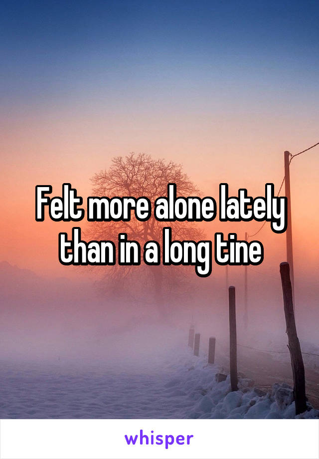 Felt more alone lately than in a long tine