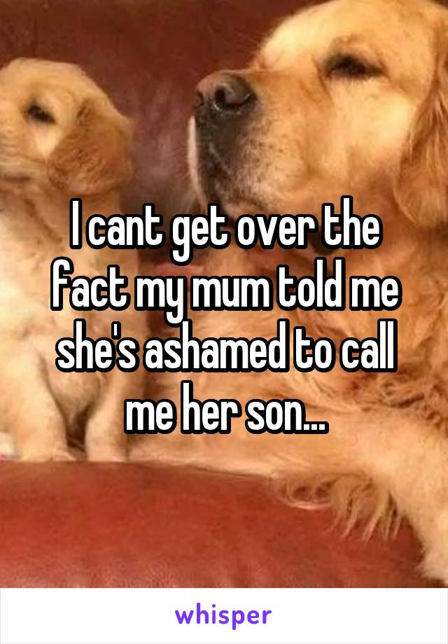 I cant get over the fact my mum told me she's ashamed to call me her son...