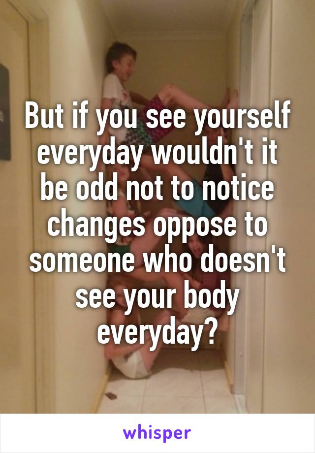 It isn't  You see yourself everyday so won't notice the changes