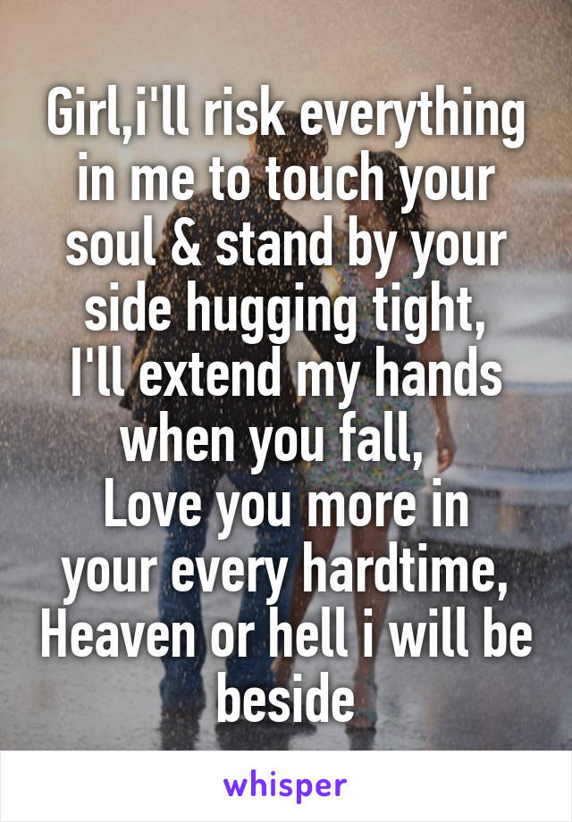 Girl,i'll risk everything in me to touch your soul & stand by your side hugging tight, I'll extend my hands when you fall,   Love you more in your every hardtime, Heaven or hell i will be beside