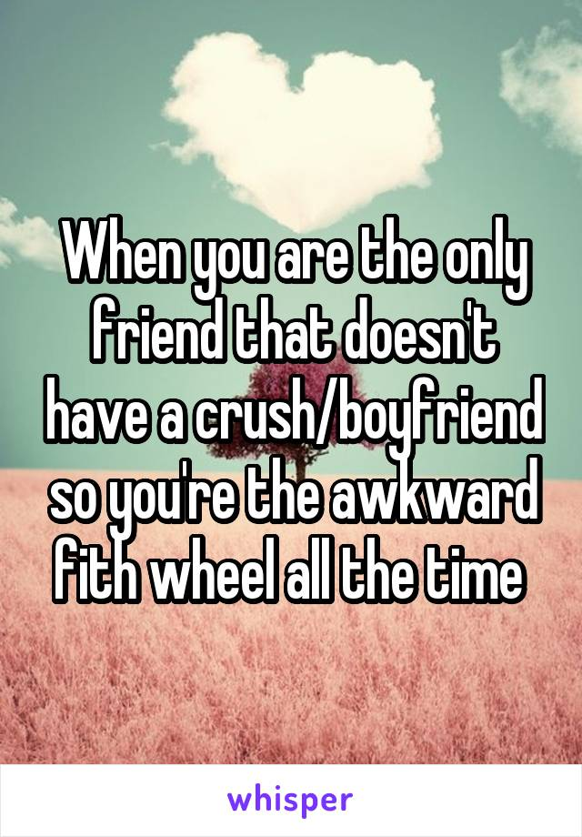 When you are the only friend that doesn't have a crush/boyfriend so you're the awkward fith wheel all the time