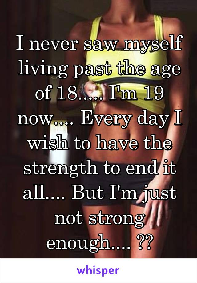 I never saw myself living past the age of 18..... I'm 19 now.... Every day I wish to have the strength to end it all.... But I'm just not strong enough.... 😧😔