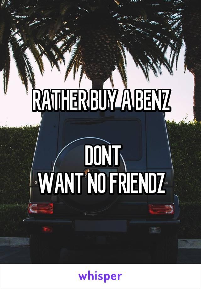 RATHER BUY A BENZ   DONT WANT NO FRIENDZ
