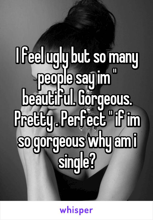 """I feel ugly but so many people say im """" beautiful. Gorgeous. Pretty . Perfect """" if im so gorgeous why am i single?"""
